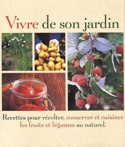 Vivre de son jardin : Recettes pour récolter, conserver et cuisiner les fruits et légumes au naturel