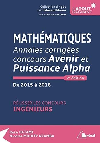 Mathématiques Annales corrigées concours Avenir et Puissance Alpha de 2015 à 2018 : Réussir les concours ingénieurs