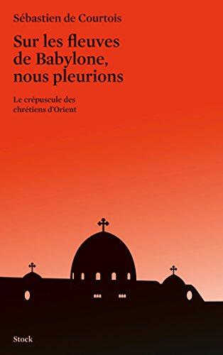 Sur les fleuves de Babylone, nous pleurions: Le crépuscule des chrétiens d'Orient